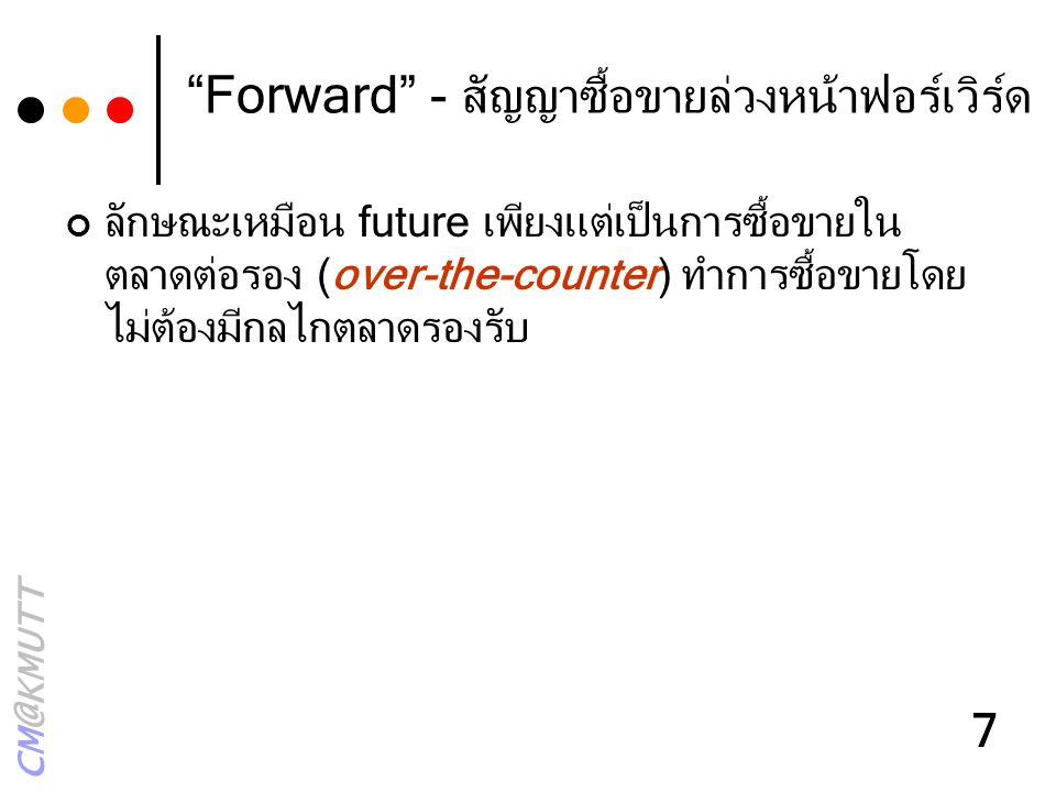 """CM@KMUTT 7 """"Forward"""" - สัญญาซื้อขายล่วงหน้าฟอร์เวิร์ด ลักษณะเหมือน future เพียงแต่เป็นการซื้อขายใน ตลาดต่อรอง (over-the-counter) ทำการซื้อขายโดย ไม่ต้"""