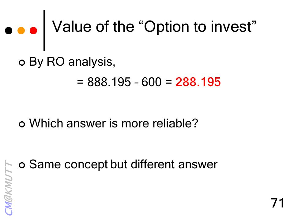 "CM@KMUTT 71 Value of the ""Option to invest"" By RO analysis, = 888.195 – 600 = 288.195 Which answer is more reliable? Same concept but different answer"
