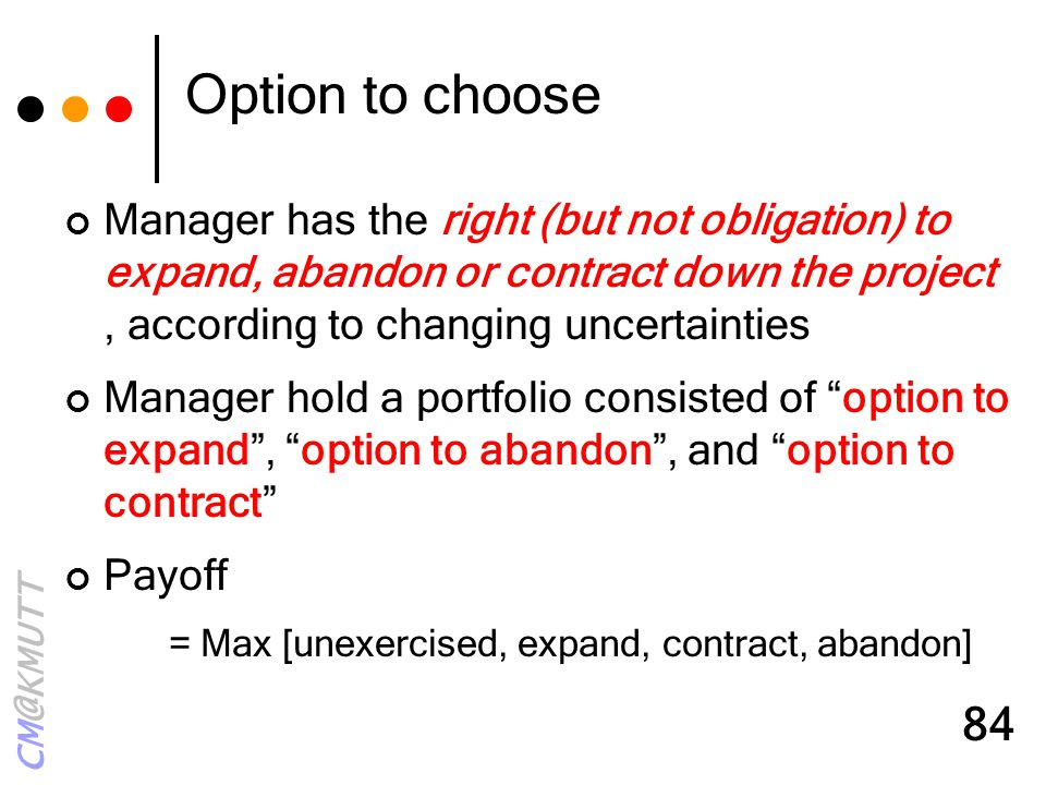 CM@KMUTT 84 Option to choose Manager has the right (but not obligation) to expand, abandon or contract down the project, according to changing uncerta
