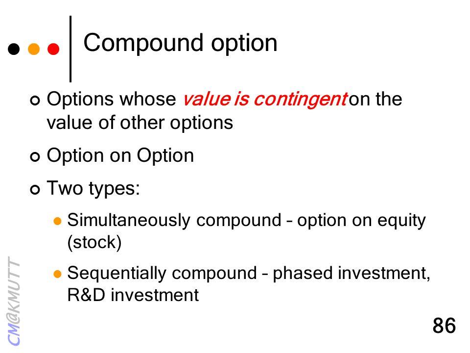 CM@KMUTT 86 Compound option Options whose value is contingent on the value of other options Option on Option Two types: Simultaneously compound – opti