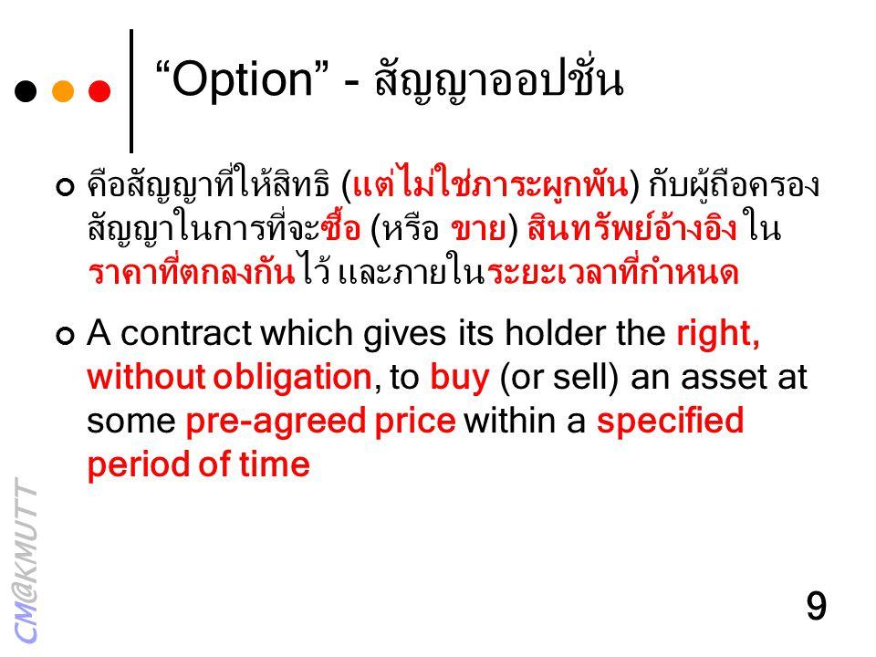 """CM@KMUTT 9 """"Option"""" - สัญญาออปชั่น คือสัญญาที่ให้สิทธิ (แต่ไม่ใช่ภาระผูกพัน) กับผู้ถือครอง สัญญาในการที่จะซื้อ (หรือ ขาย) สินทรัพย์อ้างอิง ใน ราคาที่ต"""