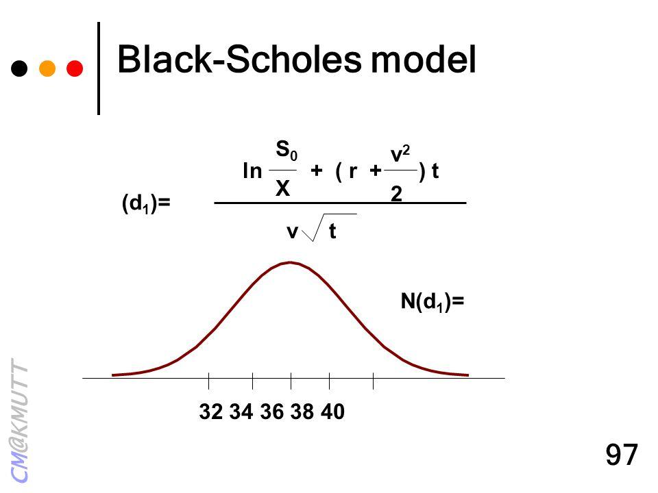 CM@KMUTT 97 (d 1 )= ln + ( r + ) t S0XS0X v22v22 v t 32 34 36 38 40 N(d 1 )= Black-Scholes model