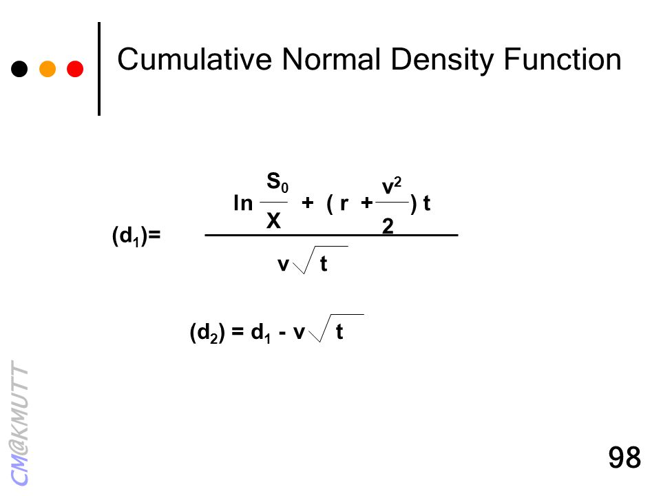 CM@KMUTT 98 (d 1 )= ln + ( r + ) t S0XS0X v22v22 v t (d 2 ) = d 1 -v t Cumulative Normal Density Function