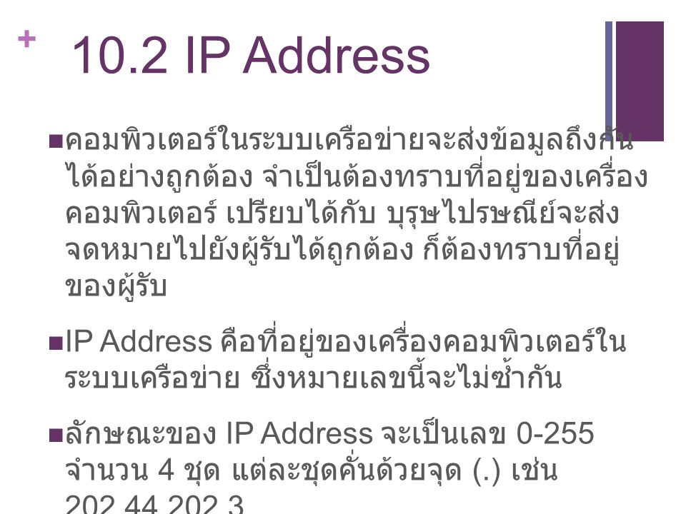+ 10.2 IP Address คอมพิวเตอร์ในระบบเครือข่ายจะส่งข้อมูลถึงกัน ได้อย่างถูกต้อง จำเป็นต้องทราบที่อยู่ของเครื่อง คอมพิวเตอร์ เปรียบได้กับ บุรุษไปรษณีย์จะ