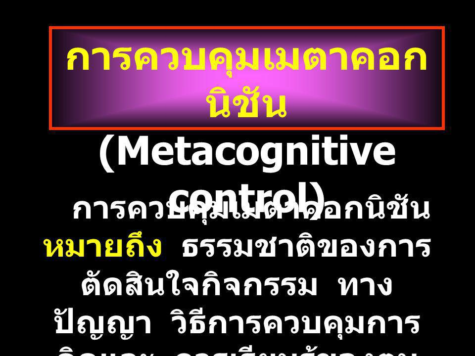 (Metacognitive control) การควบคุมเมตาคอก นิชัน (Metacognitive control) การควบคุมเมตาคอกนิชัน หมายถึง ธรรมชาติของการ ตัดสินใจกิจกรรม ทาง ปัญญา วิธีการควบคุมการ คิดและ การเรียนรู้ของตน