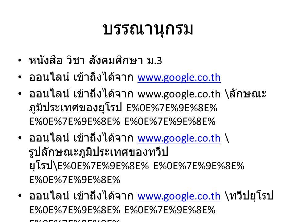 บรรณานุกรม หนังสือ วิชา สังคมศึกษา ม.3 ออนไลน์ เข้าถึงได้จาก www.google.co.thwww.google.co.th ออนไลน์ เข้าถึงได้จาก www.google.co.th \ ลักษณะ ภูมิประเ