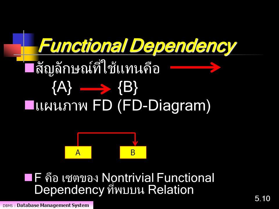 DBMS : Database Management System 5.10 Functional Dependency สัญลักษณ์ที่ใช้แทนคือ {A} {B} แผนภาพ FD (FD-Diagram) F คือ เซตของ Nontrivial Functional D