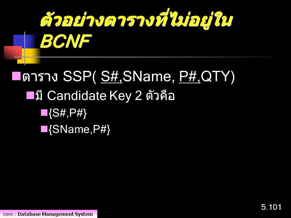 DBMS : Database Management System 5.101 ตัวอย่างตารางที่ไม่อยู่ใน BCNF ตาราง SSP( S#,SName, P#,QTY) มี Candidate Key 2 ตัวคือ {S#,P#} {SName,P#}
