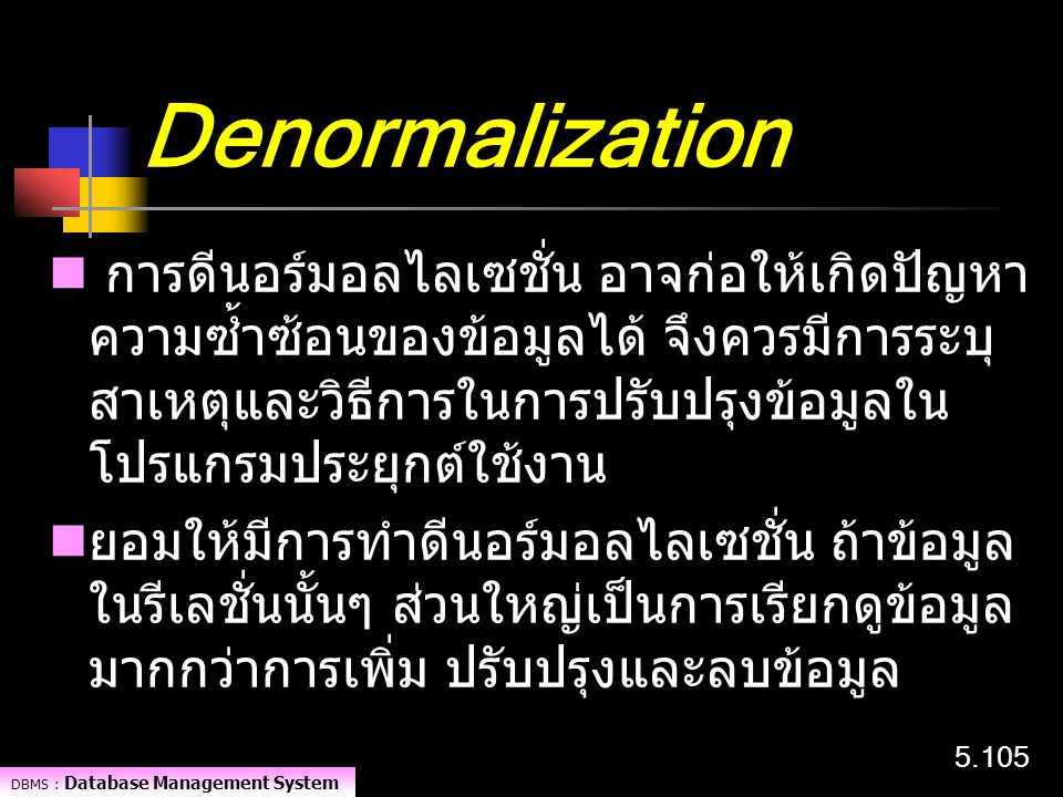 DBMS : Database Management System 5.105 Denormalization การดีนอร์มอลไลเซชั่น อาจก่อให้เกิดปัญหา ความซ้ำซ้อนของข้อมูลได้ จึงควรมีการระบุ สาเหตุและวิธีก