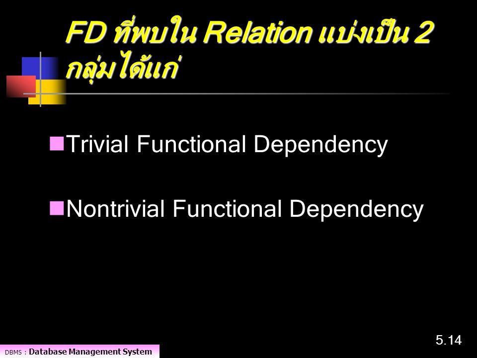 DBMS : Database Management System 5.14 FD ที่พบใน Relation แบ่งเป็น 2 กลุ่มได้แก่ Trivial Functional Dependency Nontrivial Functional Dependency