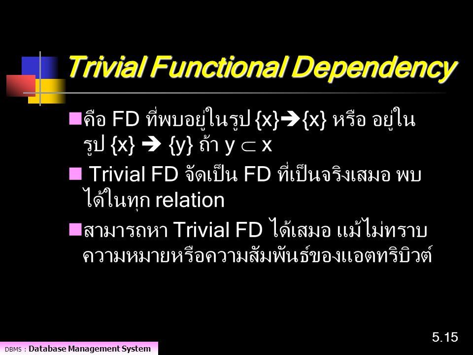 DBMS : Database Management System 5.15 Trivial Functional Dependency คือ FD ที่พบอยู่ในรูป {x}  {x} หรือ อยู่ใน รูป {x}  {y} ถ้า y  x Trivial FD จั