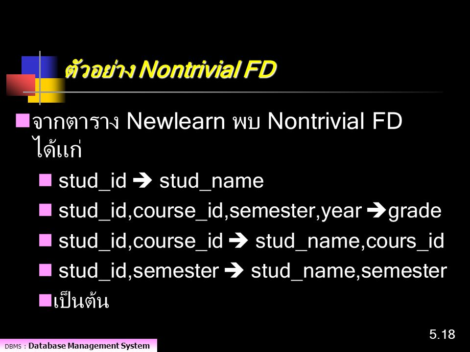 DBMS : Database Management System 5.18 ตัวอย่าง Nontrivial FD จากตาราง Newlearn พบ Nontrivial FD ได้แก่ stud_id  stud_name stud_id,course_id,semester