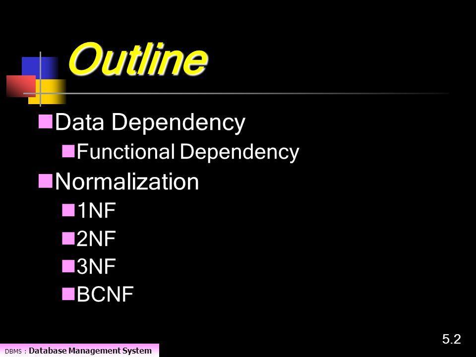 DBMS : Database Management System 5.25.2 Outline Data Dependency Functional Dependency Normalization 1NF 2NF 3NF BCNF