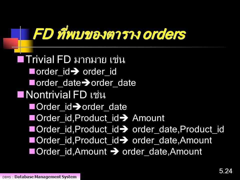 DBMS : Database Management System 5.24 FD ที่พบของตาราง orders Trivial FD มากมาย เช่น order_id  order_id order_date  order_date Nontrivial FD เช่น O