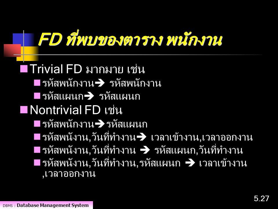 DBMS : Database Management System 5.27 FD ที่พบของตาราง พนักงาน Trivial FD มากมาย เช่น รหัสพนักงาน  รหัสพนักงาน รหัสแผนก  รหัสแผนก Nontrivial FD เช่