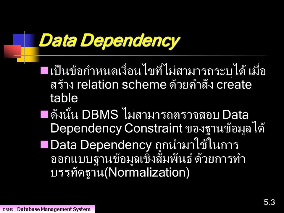 DBMS : Database Management System 5.35.3 Data Dependency เป็นข้อกำหนดเงื่อนไขที่ไม่สามารถระบุได้ เมื่อ สร้าง relation scheme ด้วยคำสั่ง create table ด
