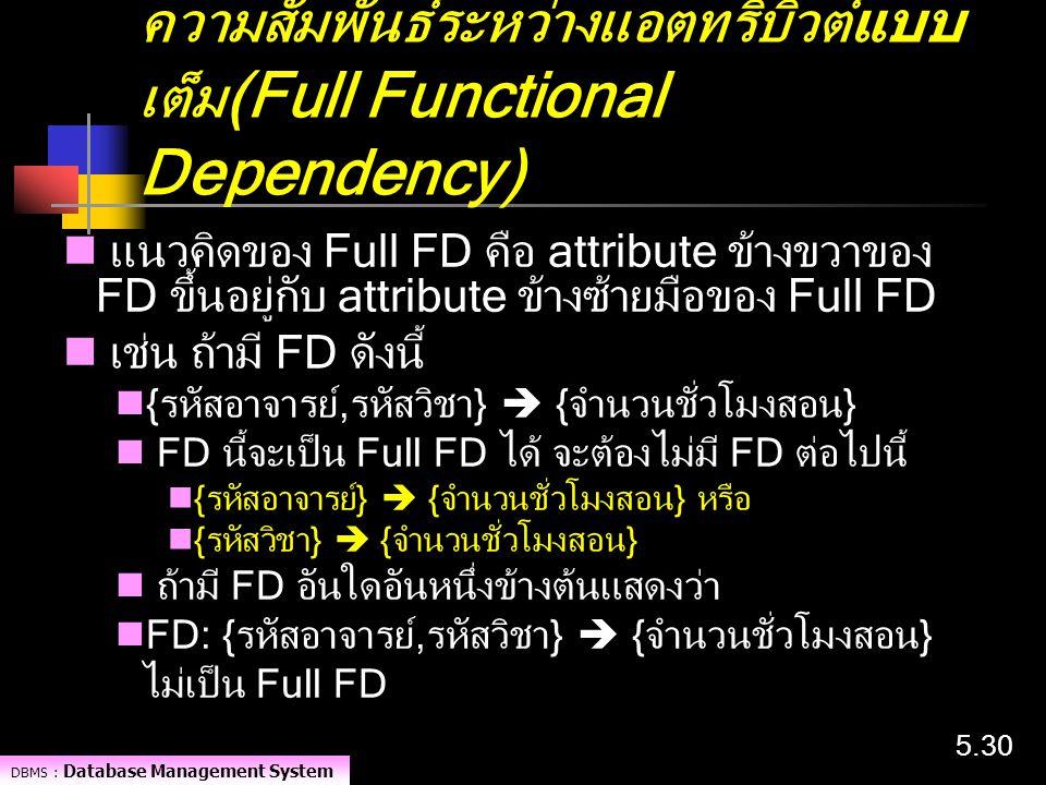 DBMS : Database Management System 5.30 ความสัมพันธ์ระหว่างแอตทริบิวต์แบบ เต็ม (Full Functional Dependency) แนวคิดของ Full FD คือ attribute ข้างขวาของ
