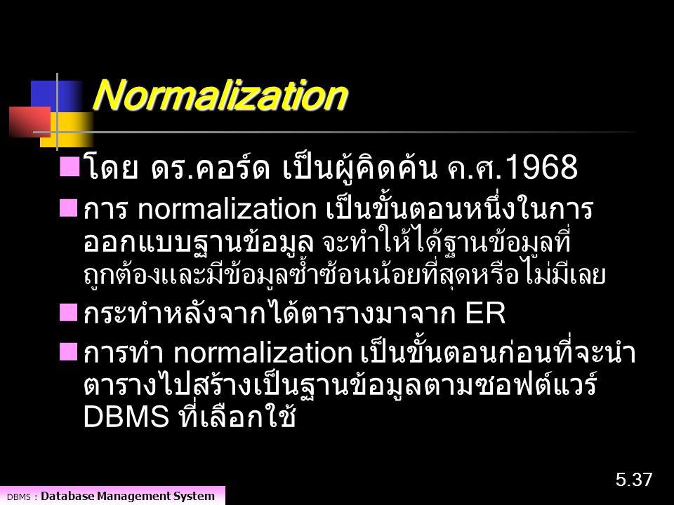 DBMS : Database Management System 5.37 Normalization โดย ดร.คอร์ด เป็นผู้คิดค้น ค.ศ.1968 การ normalization เป็นขั้นตอนหนึ่งในการ ออกแบบฐานข้อมูล จะทำใ