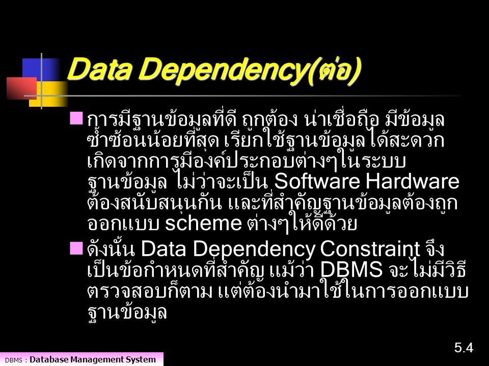 DBMS : Database Management System 5.45.4 Data Dependency(ต่อ) การมีฐานข้อมูลที่ดี ถูกต้อง น่าเชื่อถือ มีข้อมูล ซ้ำซ้อนน้อยที่สุด เรียกใช้ฐานข้อมูลได้ส