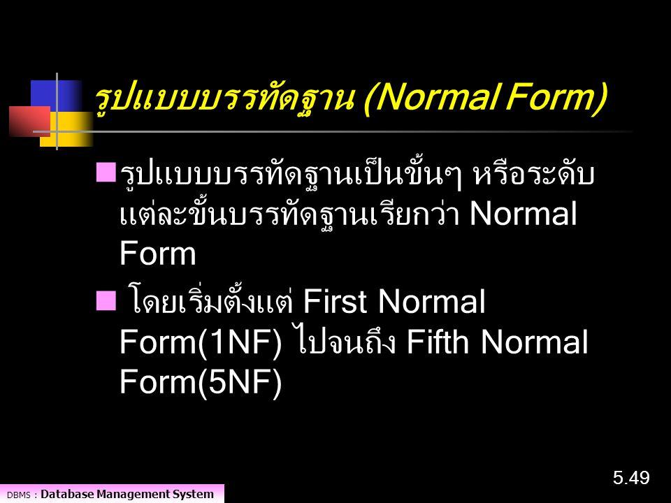 DBMS : Database Management System 5.49 รูปแบบบรรทัดฐาน (Normal Form) รูปแบบบรรทัดฐานเป็นขั้นๆ หรือระดับ แต่ละขั้นบรรทัดฐานเรียกว่า Normal Form โดยเริ่