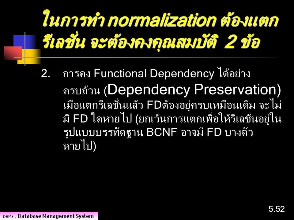 DBMS : Database Management System 5.52 ในการทำ normalization ต้องแตก รีเลชั่น จะต้องคงคุณสมบัติ 2 ข้อ 2. การคง Functional Dependency ได้อย่าง ครบถ้วน