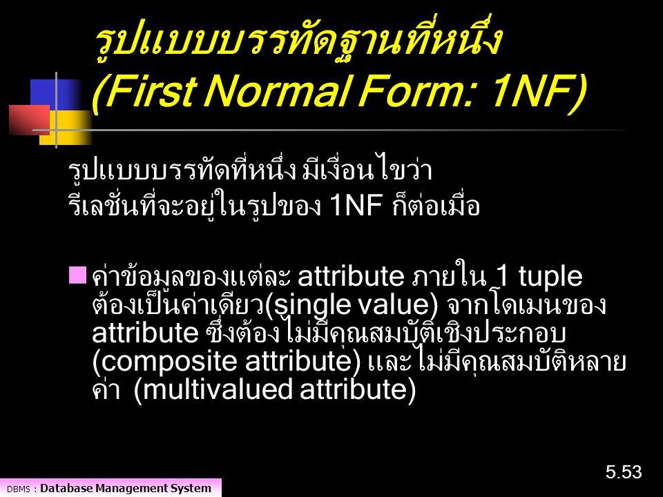DBMS : Database Management System 5.53 รูปแบบบรรทัดฐานที่หนึ่ง (First Normal Form: 1NF) รูปแบบบรรทัดที่หนึ่ง มีเงื่อนไขว่า รีเลชั่นที่จะอยู่ในรูปของ 1