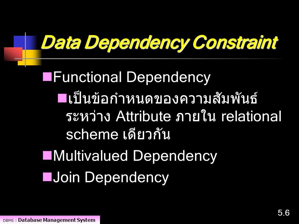 DBMS : Database Management System 5.65.6 Data Dependency Constraint Functional Dependency เป็นข้อกำหนดของความสัมพันธ์ ระหว่าง Attribute ภายใน relation