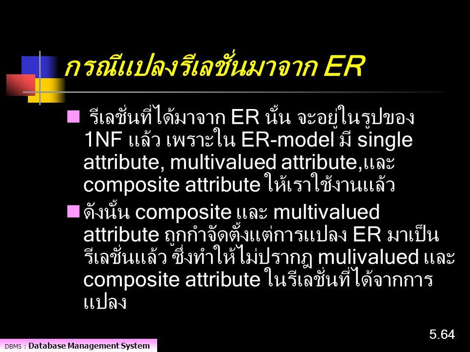DBMS : Database Management System 5.64 กรณีแปลงรีเลชั่นมาจาก ER รีเลชั่นที่ได้มาจาก ER นั้น จะอยู่ในรูปของ 1NF แล้ว เพราะใน ER-model มี single attribu