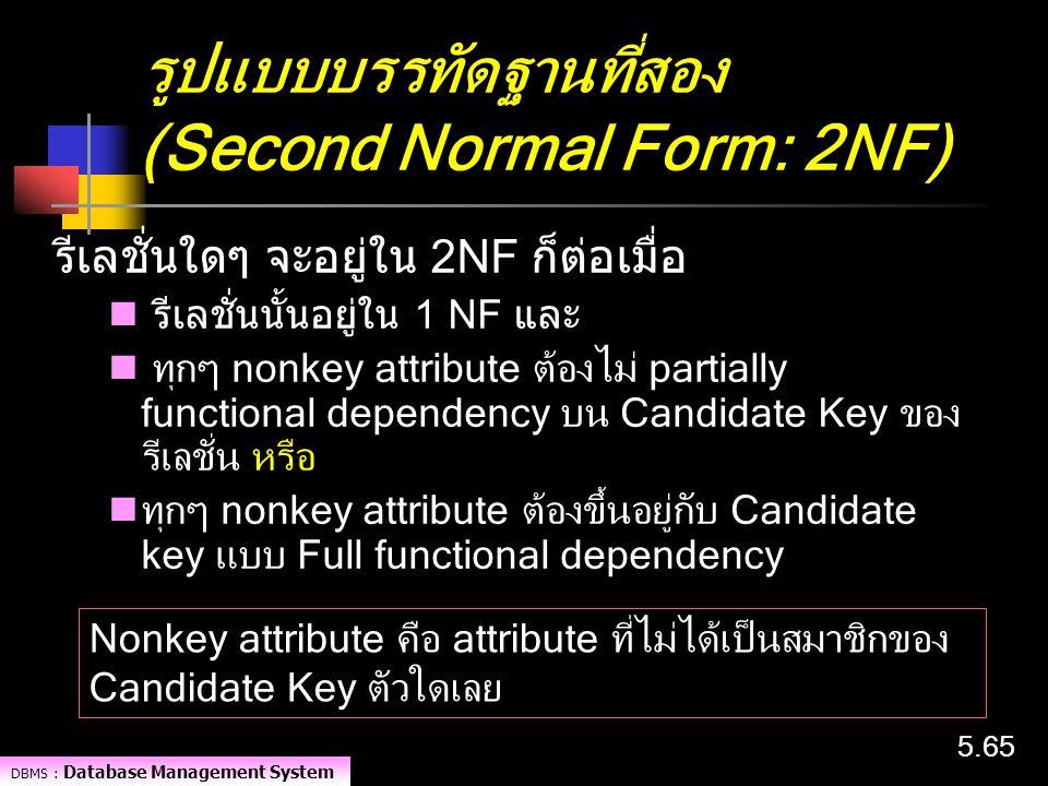DBMS : Database Management System 5.65 รูปแบบบรรทัดฐานที่สอง (Second Normal Form: 2NF) รีเลชั่นใดๆ จะอยู่ใน 2NF ก็ต่อเมื่อ รีเลชั่นนั้นอยู่ใน 1 NF และ