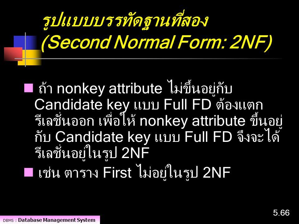DBMS : Database Management System 5.66 รูปแบบบรรทัดฐานที่สอง (Second Normal Form: 2NF) ถ้า nonkey attribute ไม่ขึ้นอยู่กับ Candidate key แบบ Full FD ต