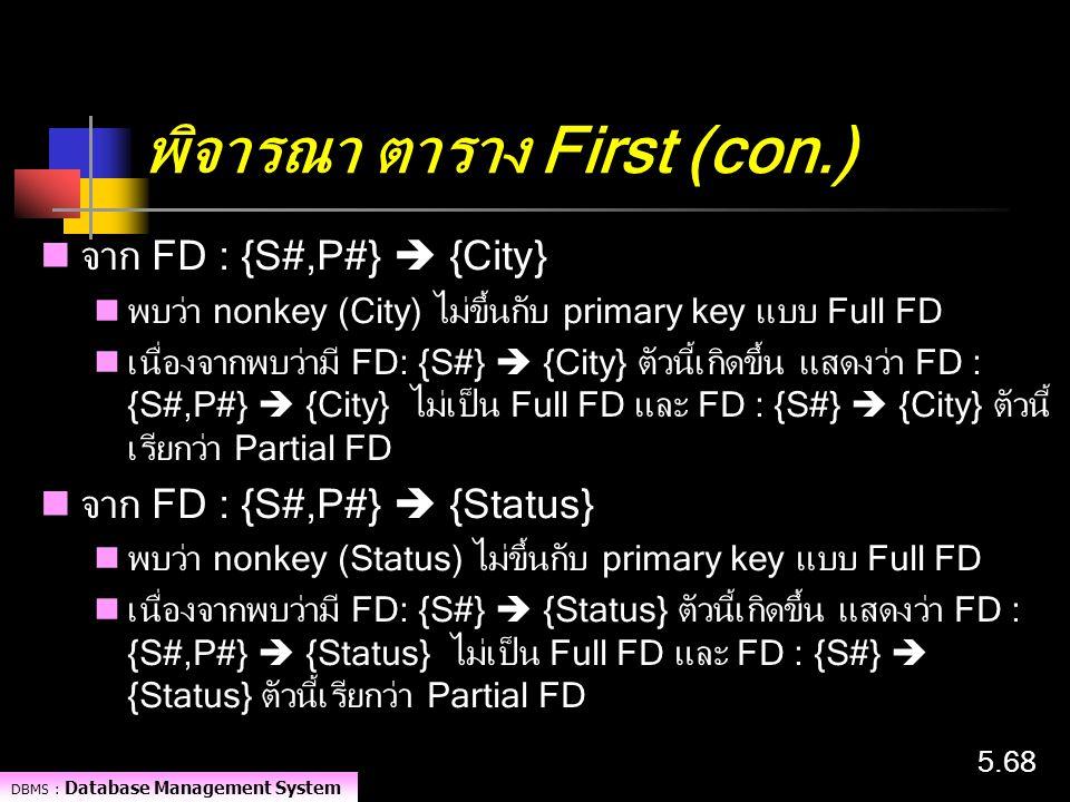 DBMS : Database Management System 5.68 พิจารณา ตาราง First (con.) จาก FD : {S#,P#}  {City} พบว่า nonkey (City) ไม่ขึ้นกับ primary key แบบ Full FD เนื