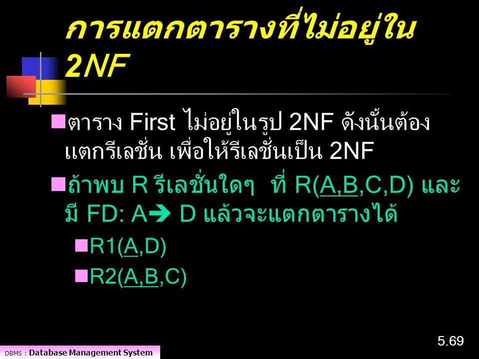 DBMS : Database Management System 5.69 การแตกตารางที่ไม่อยู่ใน 2NF ตาราง First ไม่อยู่ในรูป 2NF ดังนั้นต้อง แตกรีเลชั่น เพื่อให้รีเลชั่นเป็น 2NF ถ้าพบ