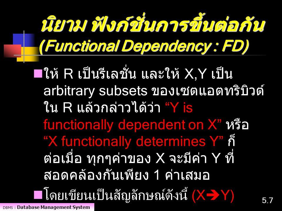 DBMS : Database Management System 5.75.7 นิยาม ฟังก์ชั่นการขึ้นต่อกัน (Functional Dependency : FD) ให้ R เป็นรีเลชั่น และให้ X,Y เป็น arbitrary subset