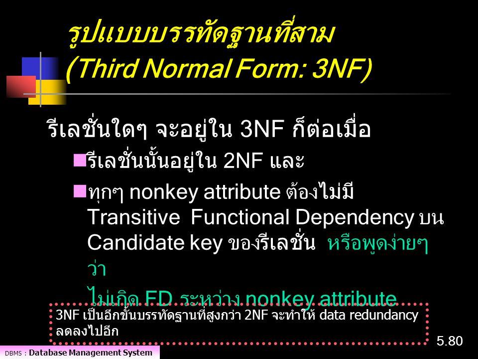 DBMS : Database Management System 5.80 รูปแบบบรรทัดฐานที่สาม ( Third Normal Form: 3NF) รีเลชั่นใดๆ จะอยู่ใน 3NF ก็ต่อเมื่อ รีเลชั่นนั้นอยู่ใน 2NF และ
