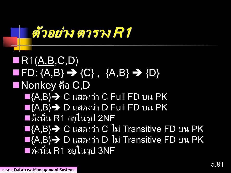 DBMS : Database Management System 5.81 ตัวอย่าง ตาราง R1 R1(A,B,C,D) FD: {A,B}  {C}, {A,B}  {D} Nonkey คือ C,D {A,B}  C แสดงว่า C Full FD บน PK {A,