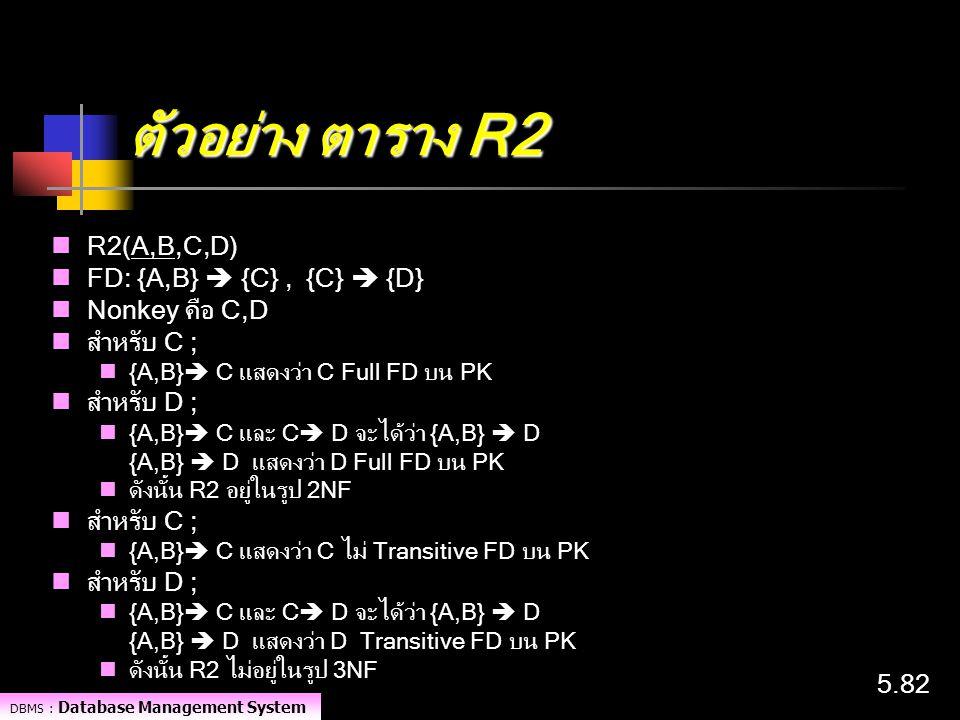 DBMS : Database Management System 5.82 ตัวอย่าง ตาราง R2 R2(A,B,C,D) FD: {A,B}  {C}, {C}  {D} Nonkey คือ C,D สำหรับ C ; {A,B}  C แสดงว่า C Full FD