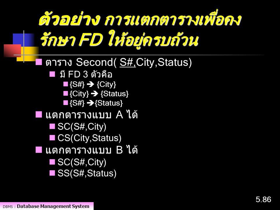 DBMS : Database Management System 5.86 ตัวอย่าง การแตกตารางเพื่อคง รักษา FD ให้อยู่ครบถ้วน ตาราง Second( S#,City,Status) มี FD 3 ตัวคือ {S#}  {City}