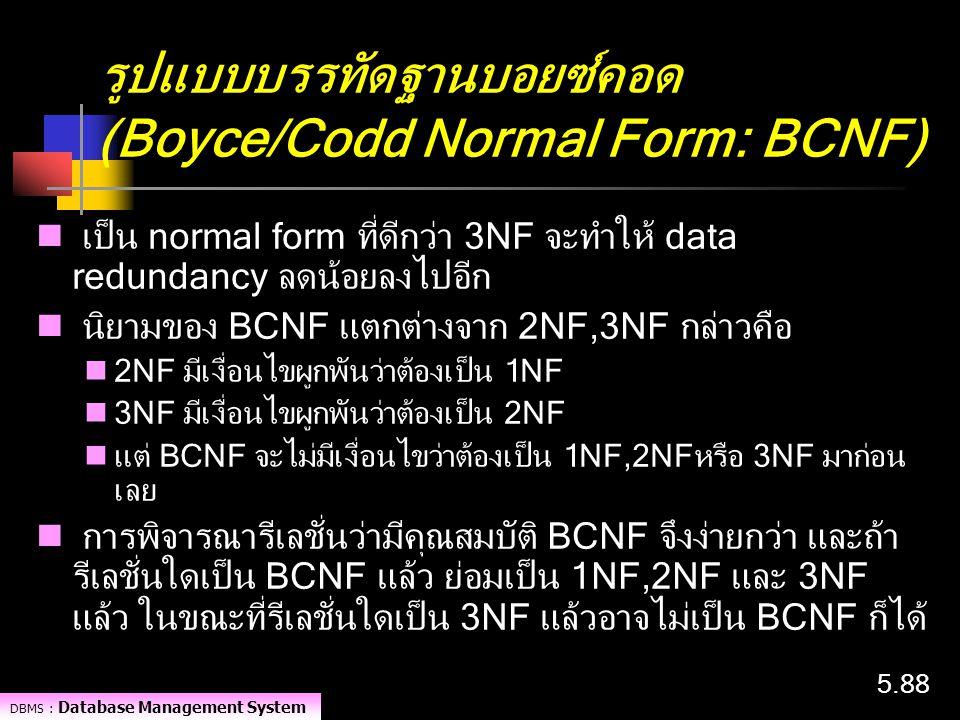 DBMS : Database Management System 5.88 เป็น normal form ที่ดีกว่า 3NF จะทำให้ data redundancy ลดน้อยลงไปอีก นิยามของ BCNF แตกต่างจาก 2NF,3NF กล่าวคือ