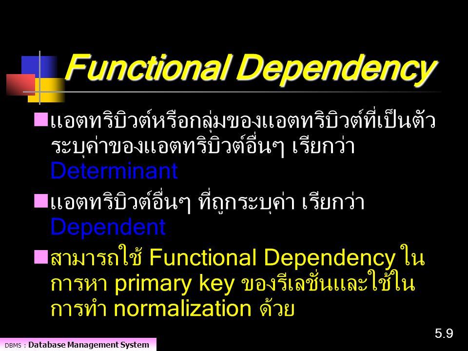 DBMS : Database Management System 5.95.9 Functional Dependency แอตทริบิวต์หรือกลุ่มของแอตทริบิวต์ที่เป็นตัว ระบุค่าของแอตทริบิวต์อื่นๆ เรียกว่า Determ