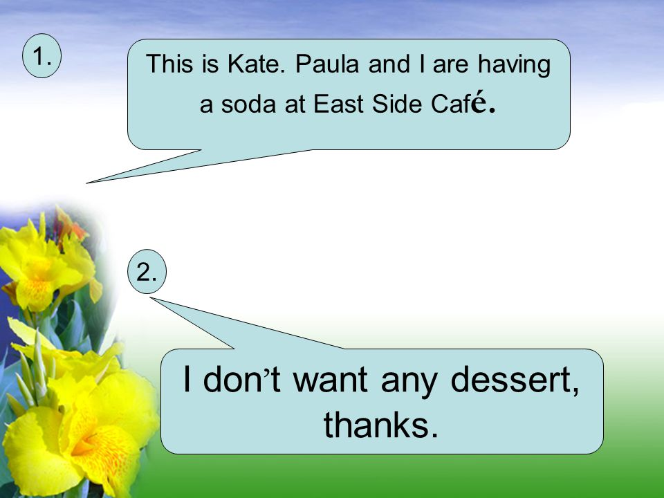 This is Kate.Paula and I are having a soda at East Side Caf é.