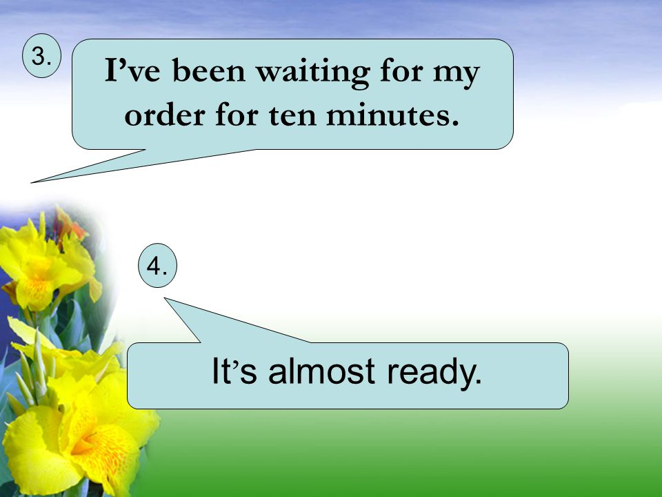 I've been waiting for my order for ten minutes. 3. 4. It ' s almost ready.