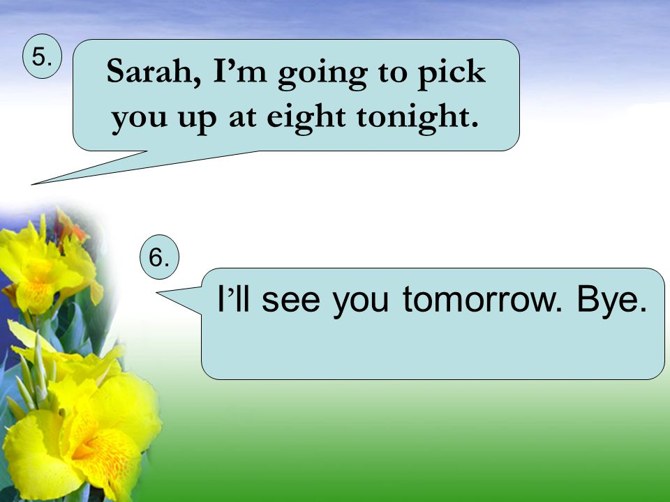Sarah, I'm going to pick you up at eight tonight. 5. 6. I ' ll see you tomorrow. Bye.