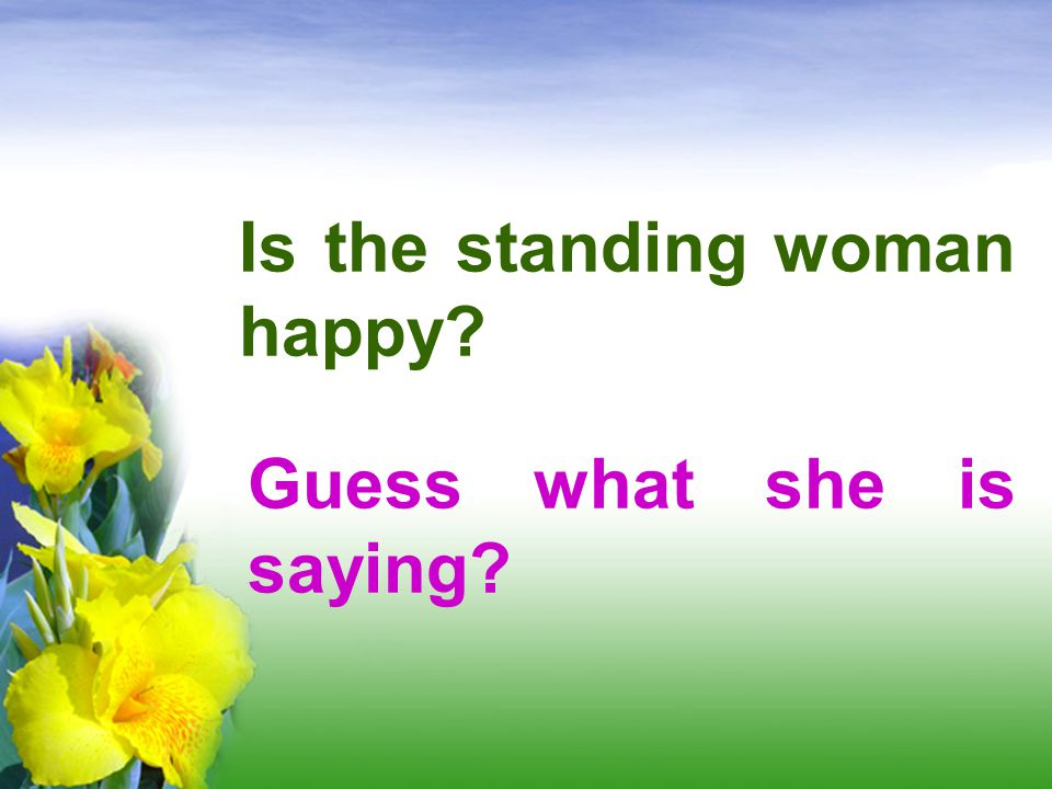 Is the standing woman happy? Guess what she is saying?