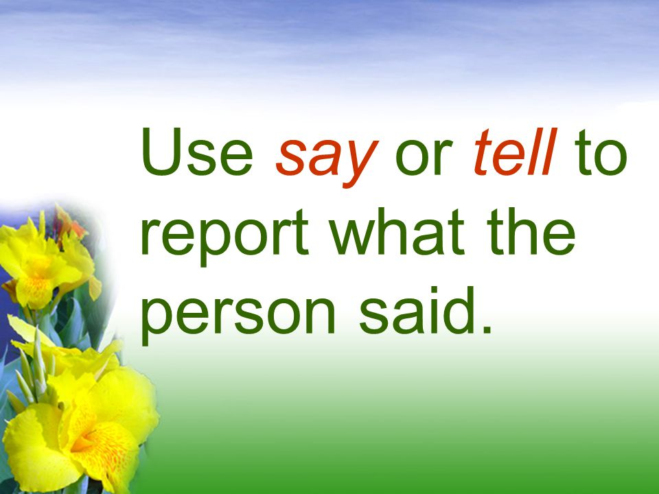 Use say or tell to report what the person said.