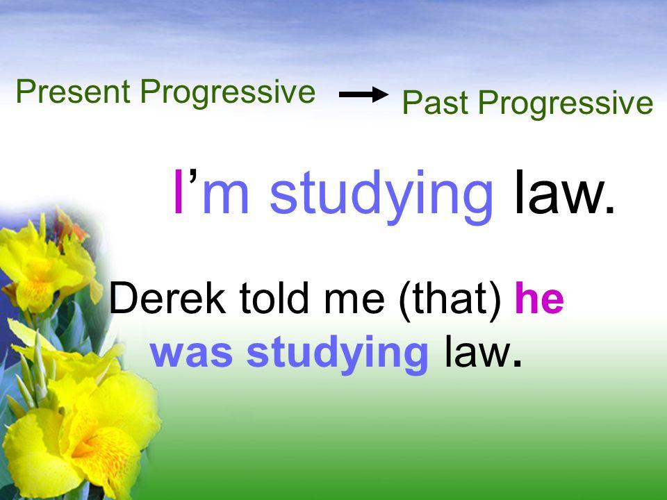 I'm studying law. Present Progressive Derek told me (that) he was studying law. Past Progressive