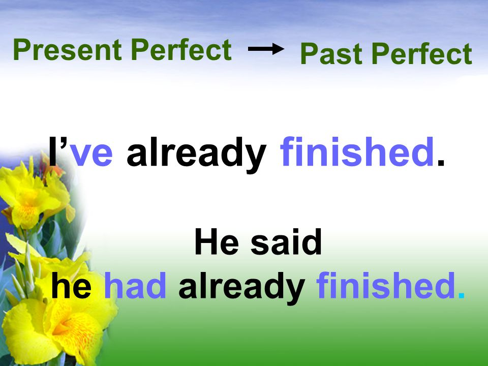 I've already finished. Present Perfect He said he had already finished. Past Perfect