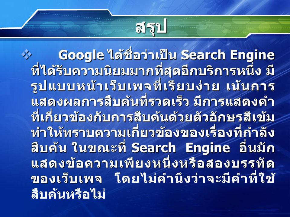 สรุป  Google ได้ชื่อว่าเป็น Search Engine ที่ได้รับความนิยมมากที่สุดอีกบริการหนึ่ง มี รูปแบบหน้าเว็บเพจที่เรียบง่าย เน้นการ แสดงผลการสืบค้นที่รวดเร็ว