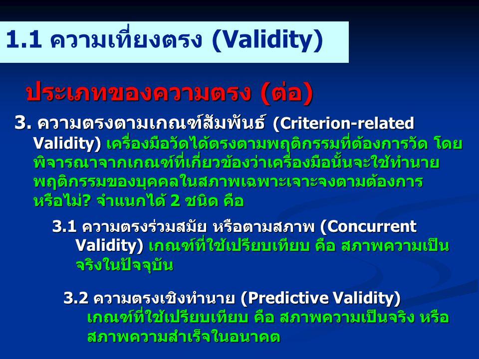 ประเภทของความตรง (ต่อ) 1.1 ความเที่ยงตรง (Validity) 3. ความตรงตามเกณฑ์สัมพันธ์ (Criterion-related Validity) เครื่องมือวัดได้ตรงตามพฤติกรรมที่ต้องการวั