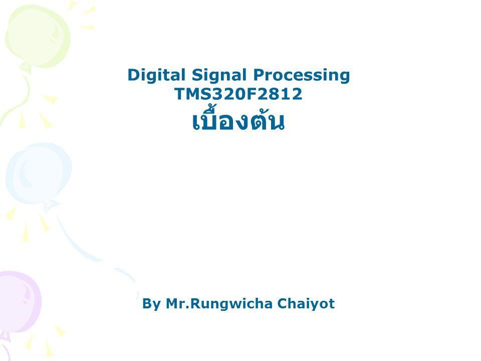 Digital Signal Processing TMS320F2812 เบื้องต้น By Mr.Rungwicha Chaiyot