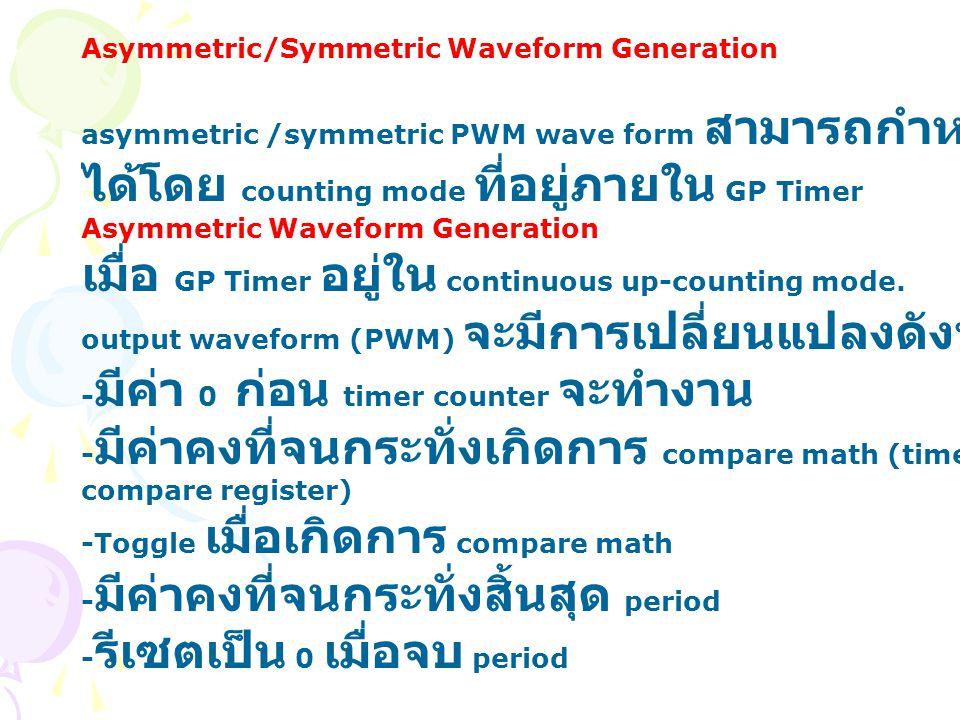 Asymmetric/Symmetric Waveform Generation asymmetric /symmetric PWM wave form สามารถกำหนด ได้โดย counting mode ที่อยู่ภายใน GP Timer Asymmetric Wavefor